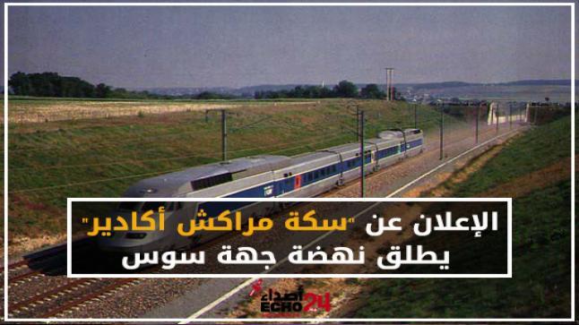 """الإعلان عن """"سكة مراكش أكادير"""" يطلق نهضة جهة سوس"""